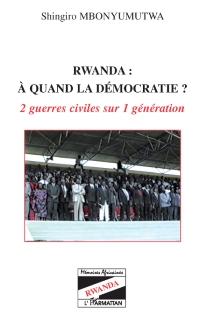 Rwanda : à quand la démocratie ?. 2 guerres civiles sur 1 génération - Shingiro Mbonyumutwa